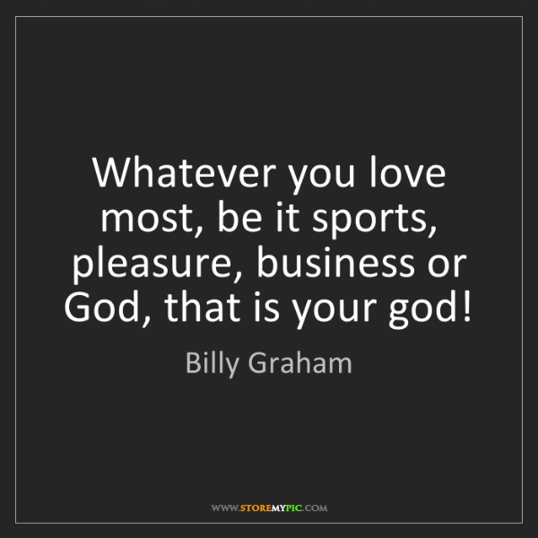 Billy Graham: Whatever you love most, be it sports, pleasure, business...