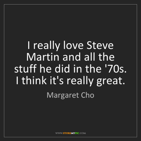 Margaret Cho: I really love Steve Martin and all the stuff he did in...
