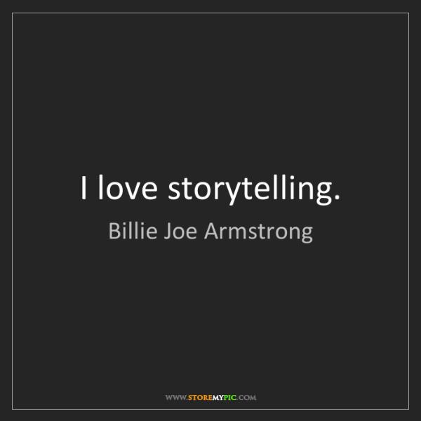 Billie Joe Armstrong: I love storytelling.