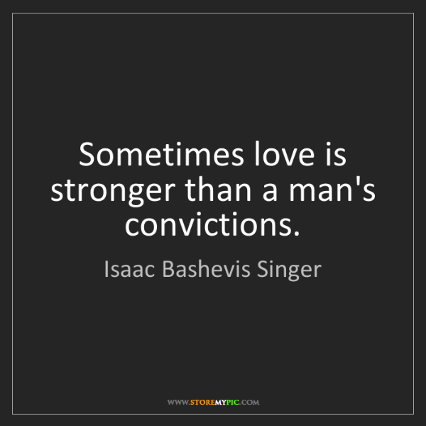 Isaac Bashevis Singer: Sometimes love is stronger than a man's convictions.