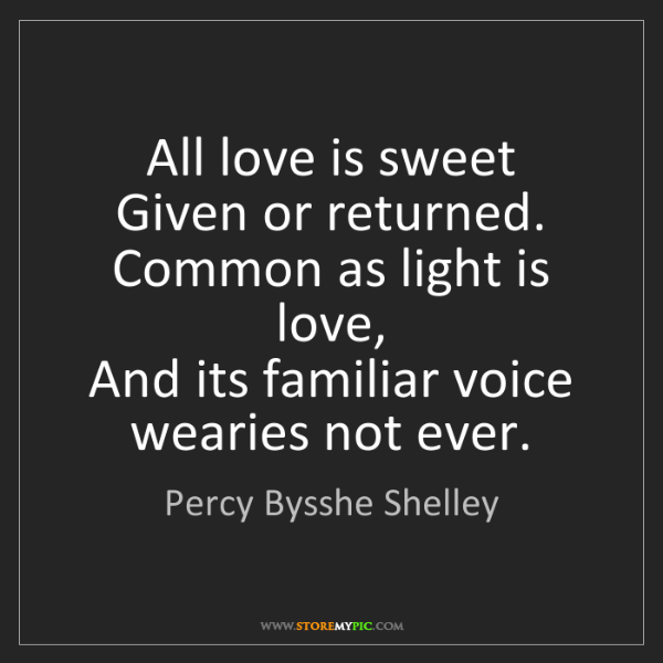 Percy Bysshe Shelley: All love is sweet  Given or returned. Common as light...