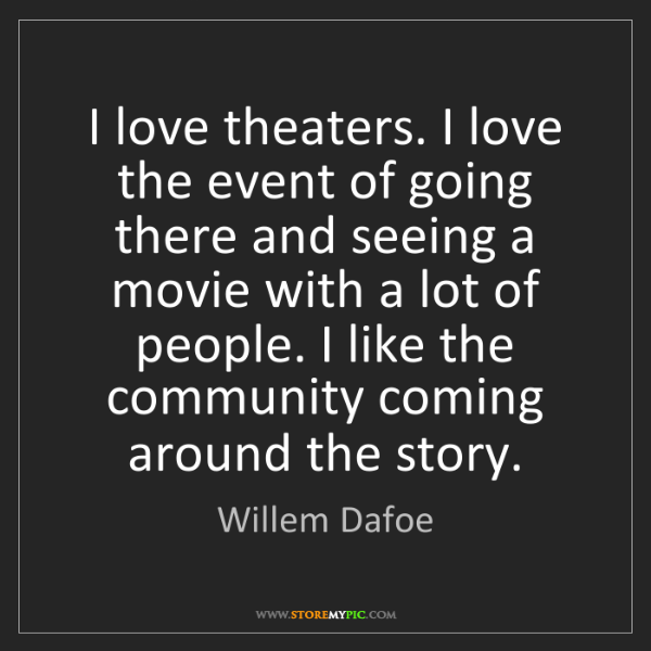 Willem Dafoe: I love theaters. I love the event of going there and...