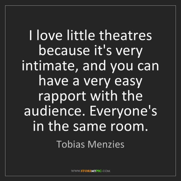 Tobias Menzies: I love little theatres because it's very intimate, and...