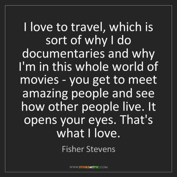 Fisher Stevens: I love to travel, which is sort of why I do documentaries...
