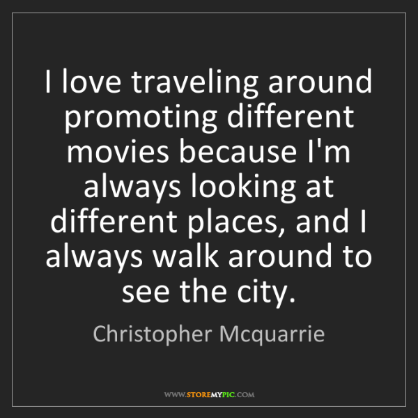 Christopher Mcquarrie: I love traveling around promoting different movies because...