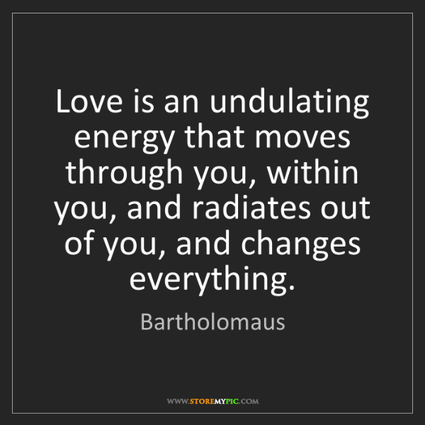 Bartholomaus: Love is an undulating energy that moves through you,...