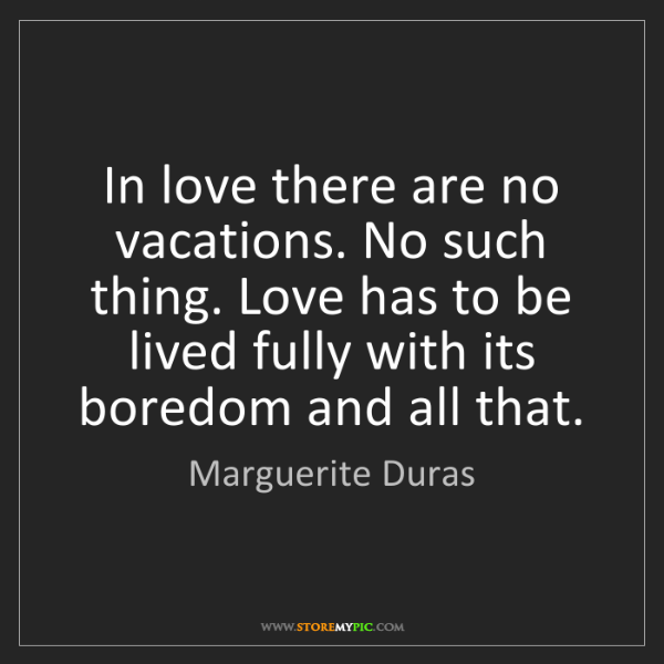 Marguerite Duras: In love there are no vacations. No such thing. Love has...