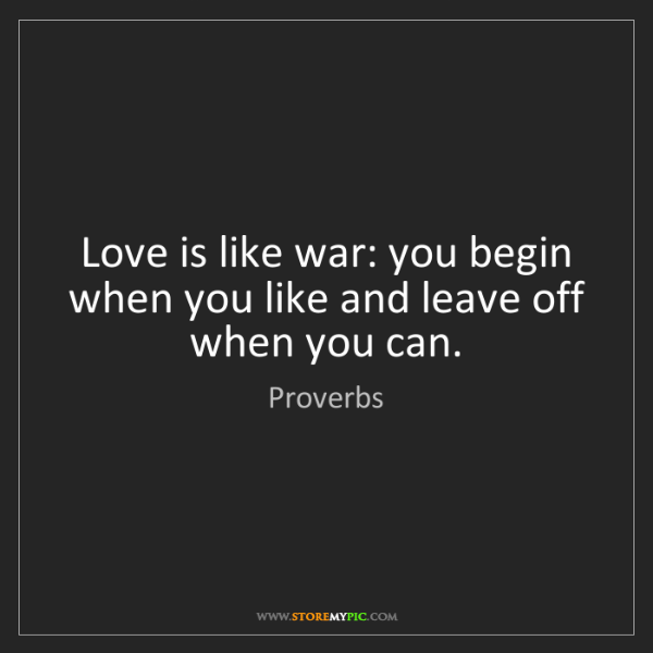 Proverbs: Love is like war: you begin when you like and leave off...
