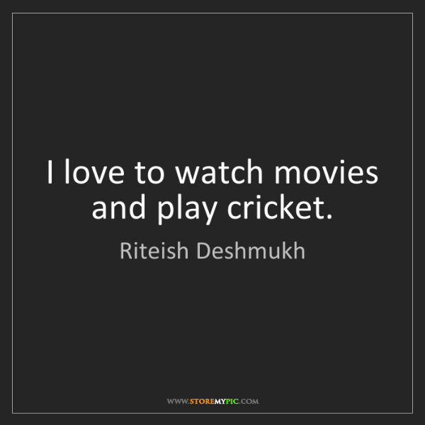 Riteish Deshmukh: I love to watch movies and play cricket.