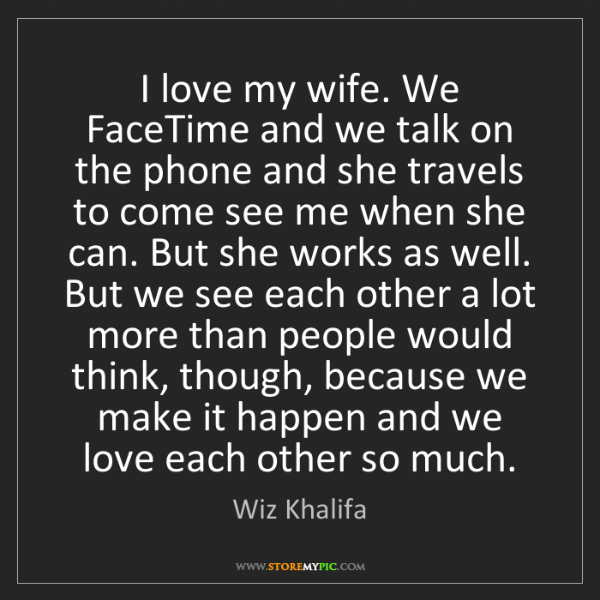 Wiz Khalifa: I love my wife. We FaceTime and we talk on the phone...