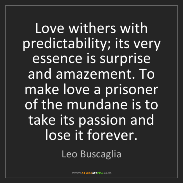 Leo Buscaglia: Love withers with predictability; its very essence is...