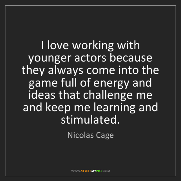 Nicolas Cage: I love working with younger actors because they always...