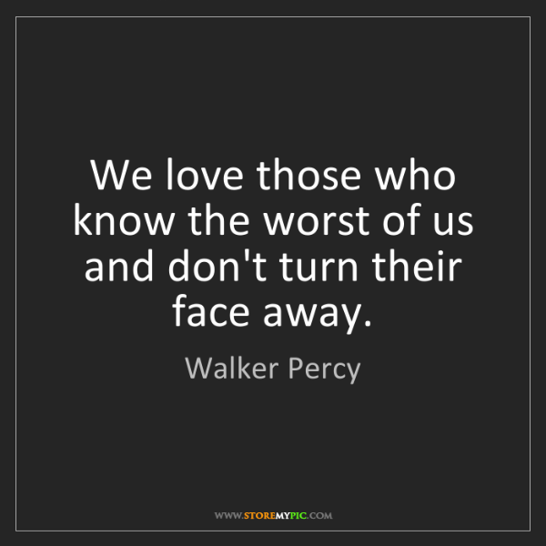Walker Percy: We love those who know the worst of us and don't turn...