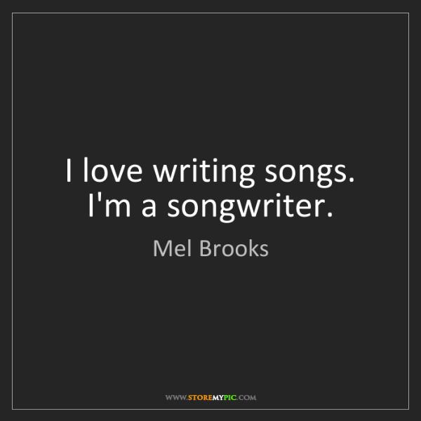 Mel Brooks: I love writing songs. I'm a songwriter.