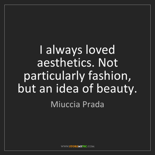 Miuccia Prada: I always loved aesthetics. Not particularly fashion,...