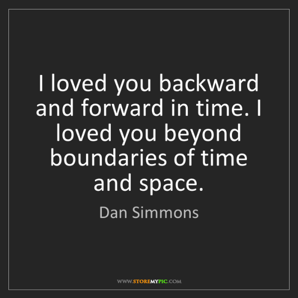 Dan Simmons: I loved you backward and forward in time. I loved you...