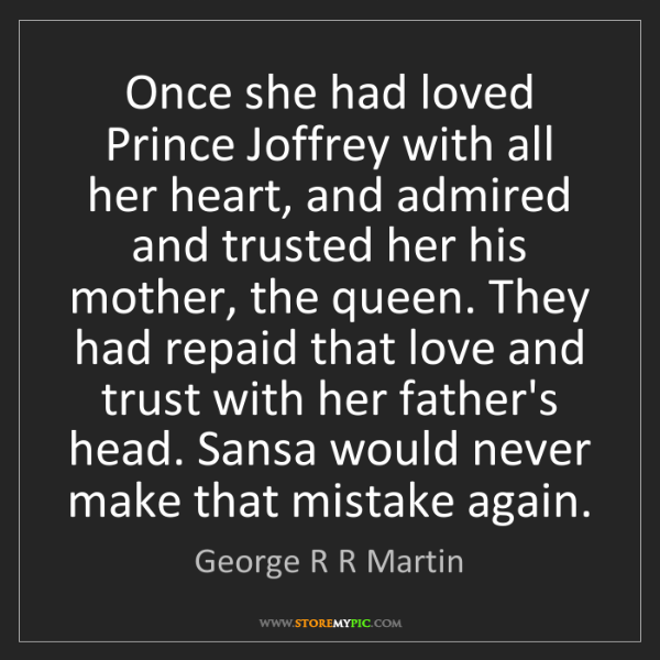 George R R Martin: Once she had loved Prince Joffrey with all her heart,...