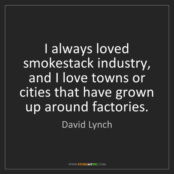 David Lynch: I always loved smokestack industry, and I love towns...
