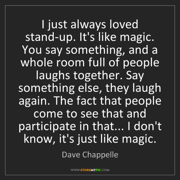 Dave Chappelle: I just always loved stand-up. It's like magic. You say...