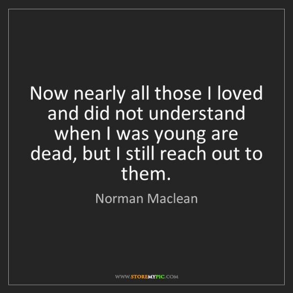Norman Maclean: Now nearly all those I loved and did not understand when...