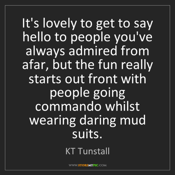 KT Tunstall: It's lovely to get to say hello to people you've always...