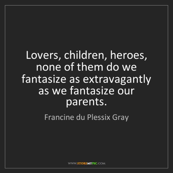 Francine du Plessix Gray: Lovers, children, heroes, none of them do we fantasize...