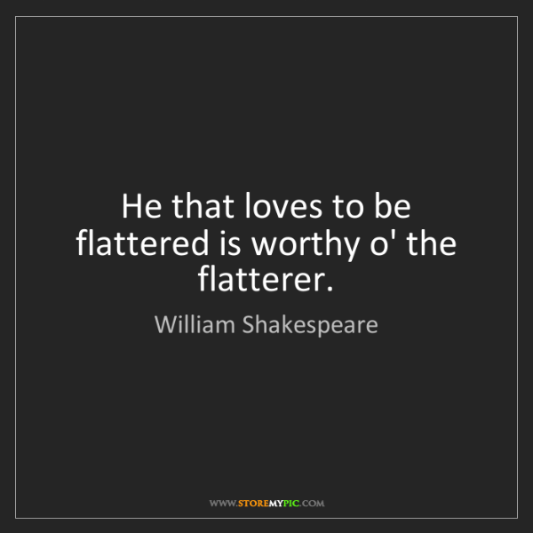 William Shakespeare: He that loves to be flattered is worthy o' the flatterer.