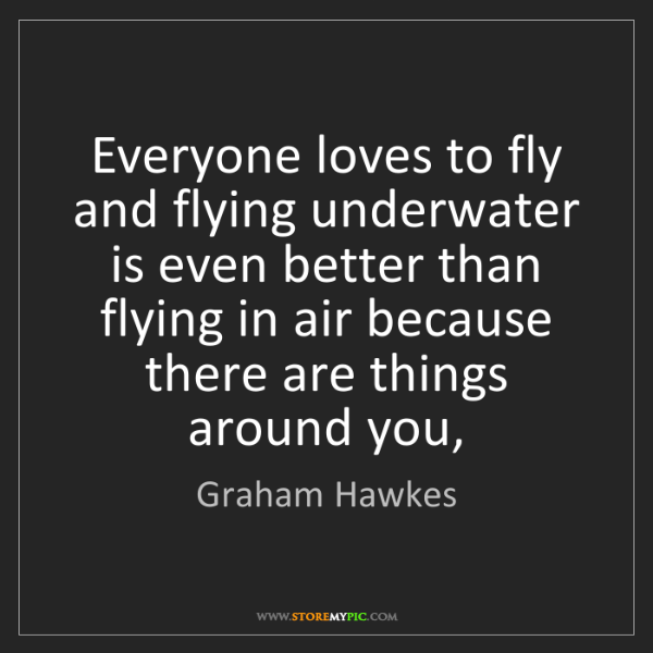 Graham Hawkes: Everyone loves to fly and flying underwater is even better...