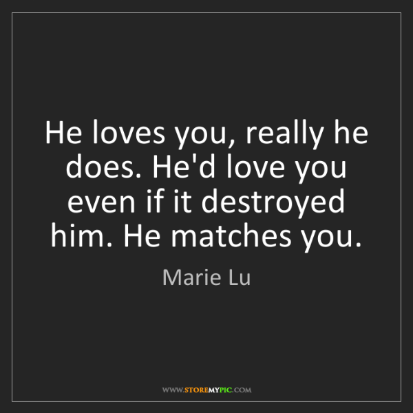 Marie Lu: He loves you, really he does. He'd love you even if it...