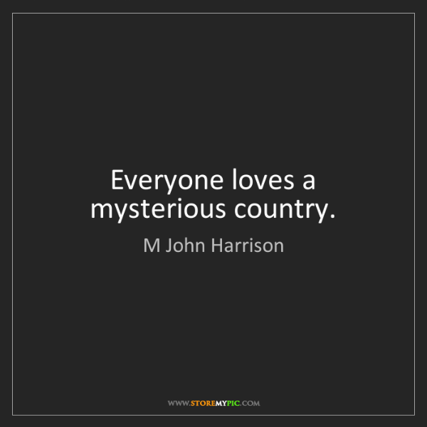 M John Harrison: Everyone loves a mysterious country.