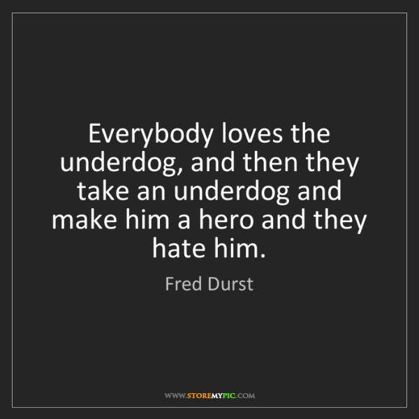 Fred Durst: Everybody loves the underdog, and then they take an underdog...