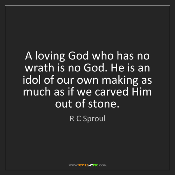 R C Sproul: A loving God who has no wrath is no God. He is an idol...