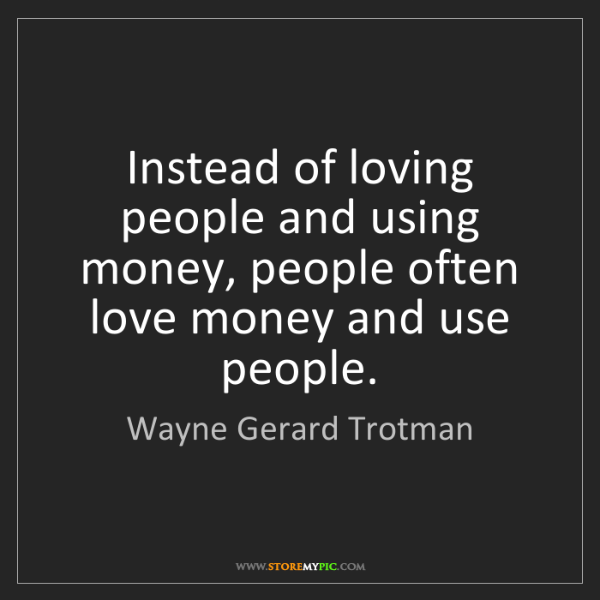 Wayne Gerard Trotman: Instead of loving people and using money, people often...