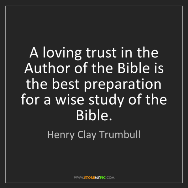 Henry Clay Trumbull: A loving trust in the Author of the Bible is the best...