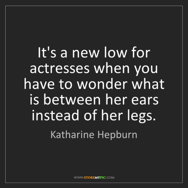 Katharine Hepburn: It's a new low for actresses when you have to wonder...