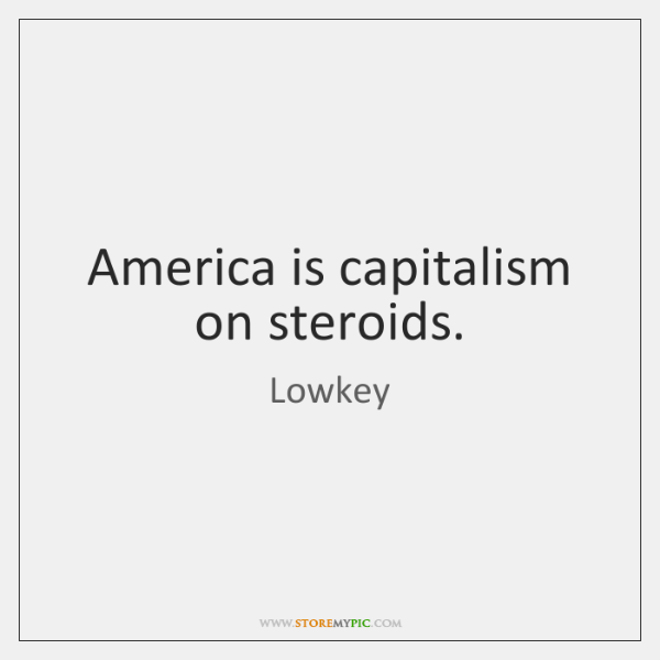America is capitalism on steroids.