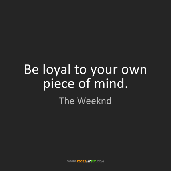 The Weeknd: Be loyal to your own piece of mind.