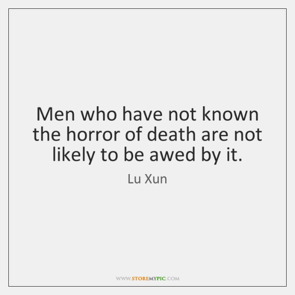 Men who have not known the horror of death are not likely ...