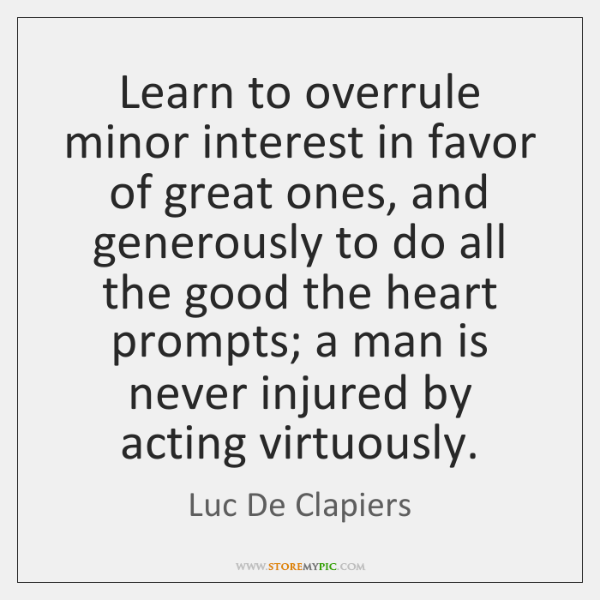 Learn to overrule minor interest in favor of great ones, and generously ...