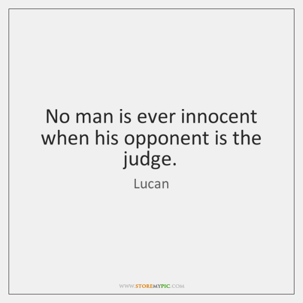 No man is ever innocent when his opponent is the judge.
