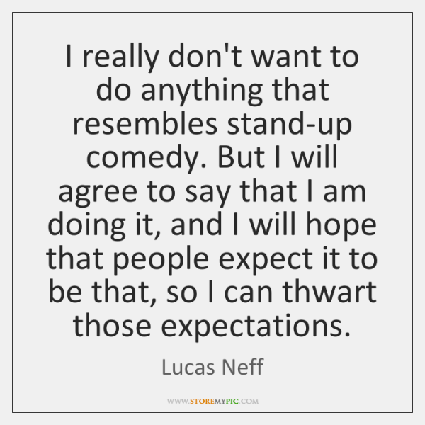 I really don't want to do anything that resembles stand-up comedy. But ...