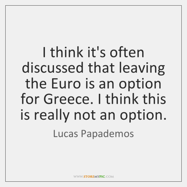I think it's often discussed that leaving the Euro is an option ...