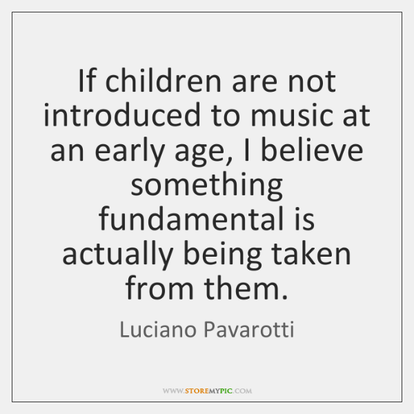 If children are not introduced to music at an early age, I ...