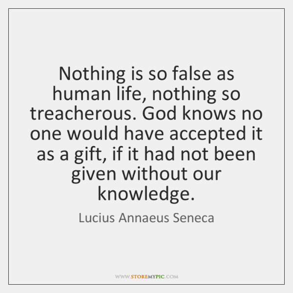 Nothing is so false as human life, nothing so treacherous. God knows ...