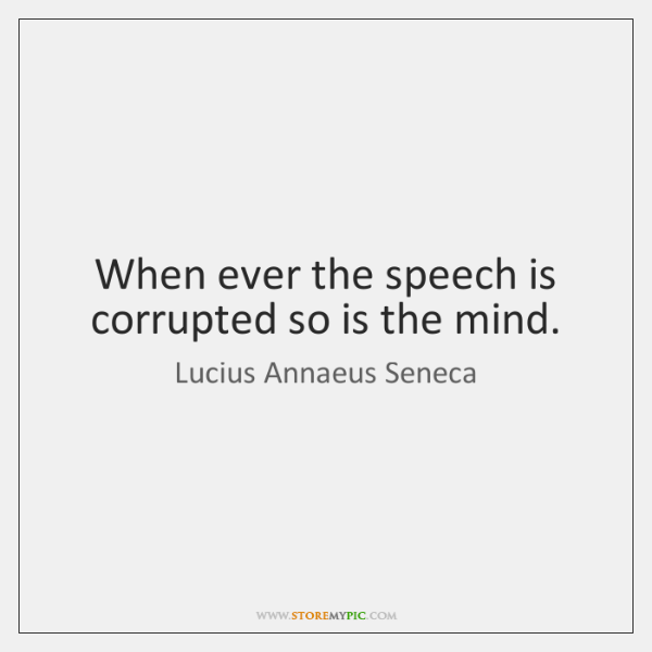 When ever the speech is corrupted so is the mind.