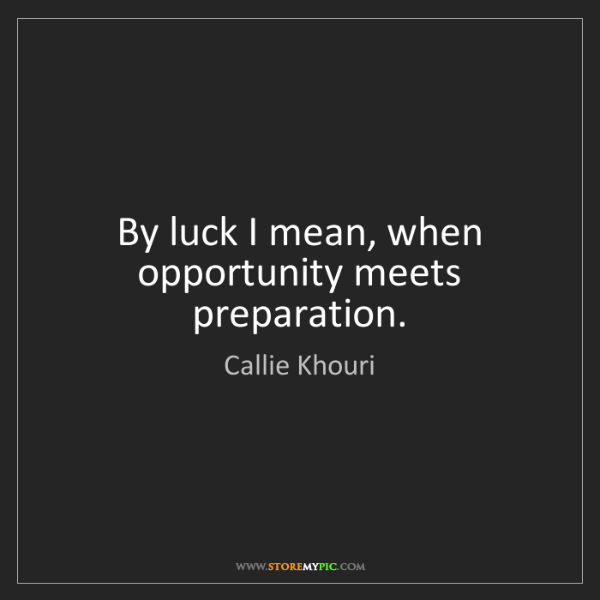 Callie Khouri: By luck I mean, when opportunity meets preparation.