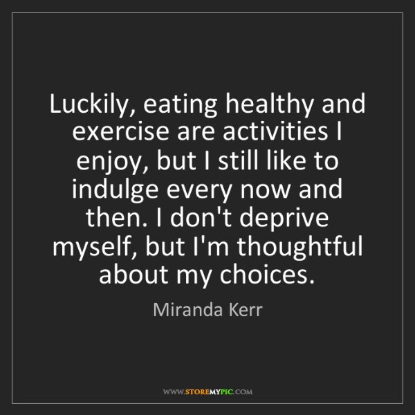 Miranda Kerr: Luckily, eating healthy and exercise are activities I...