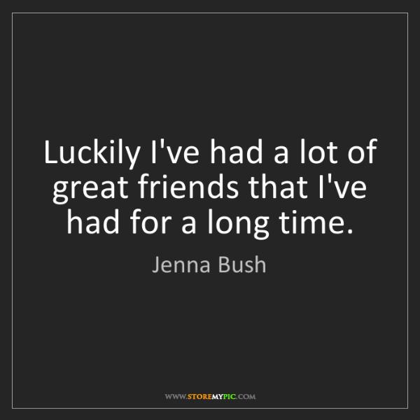 Jenna Bush: Luckily I've had a lot of great friends that I've had...