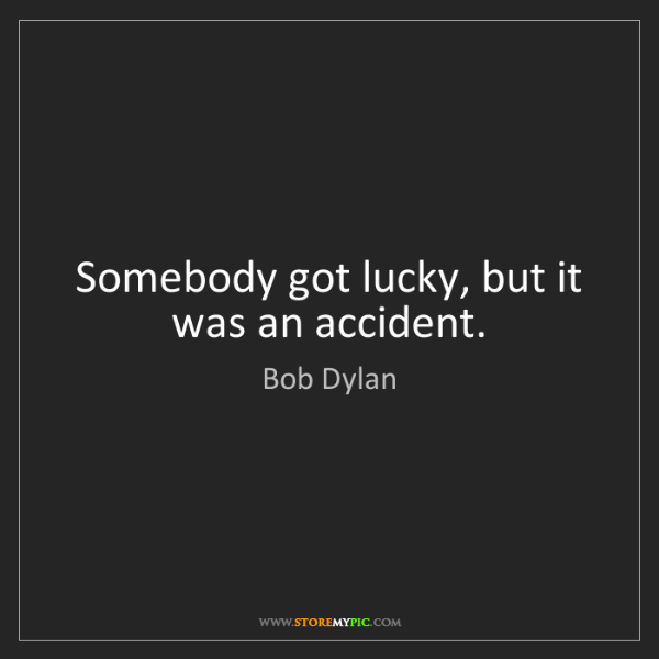 Bob Dylan: Somebody got lucky, but it was an accident.