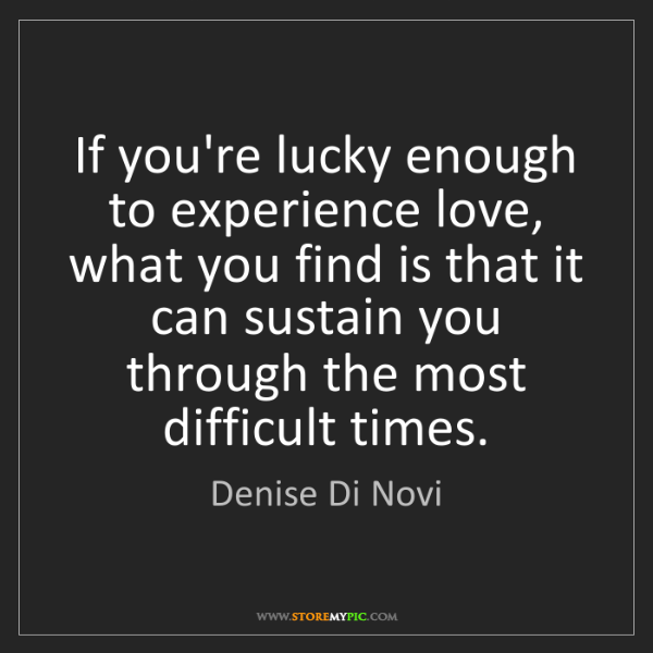 Denise Di Novi: If you're lucky enough to experience love, what you find...